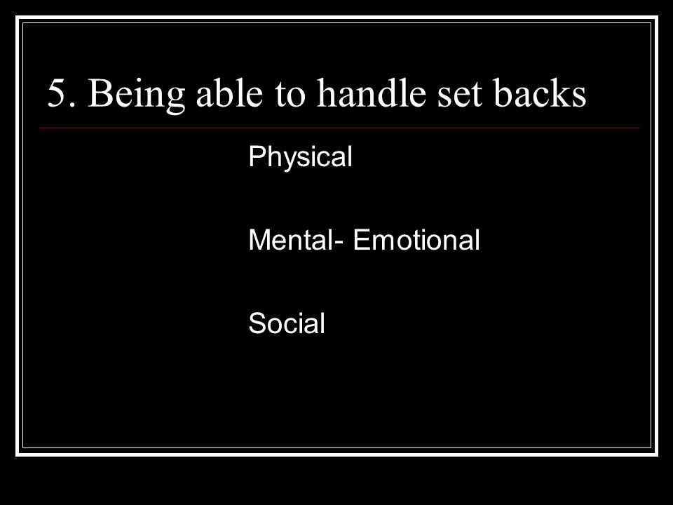 5. Being able to handle set backs Physical Mental- Emotional Social