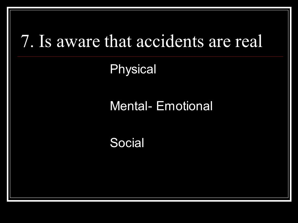 7. Is aware that accidents are real Physical Mental- Emotional Social