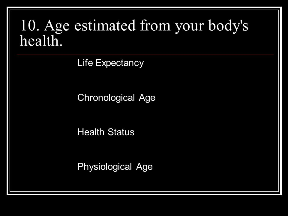 10. Age estimated from your body s health.