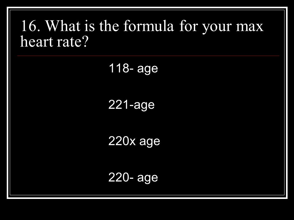 16. What is the formula for your max heart rate 118- age 221-age 220x age 220- age
