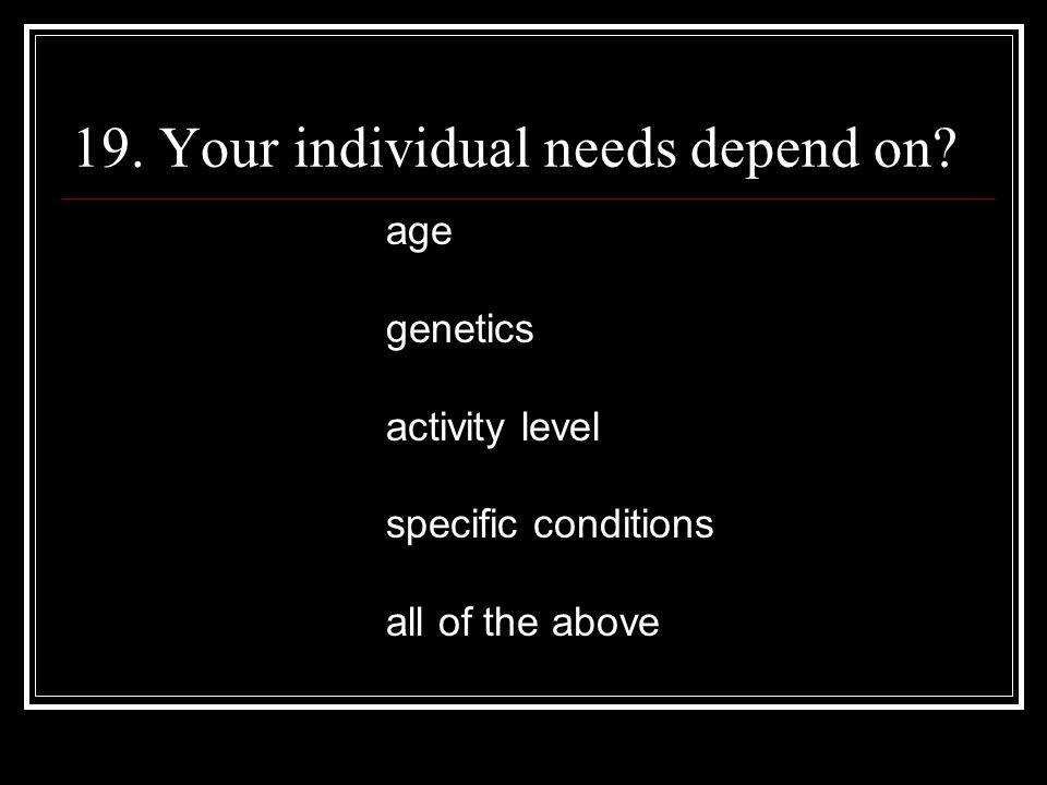 19. Your individual needs depend on.