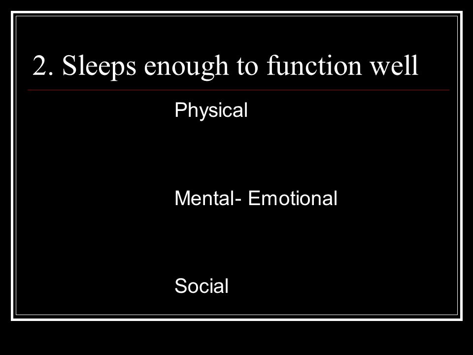 2. Sleeps enough to function well Physical Mental- Emotional Social