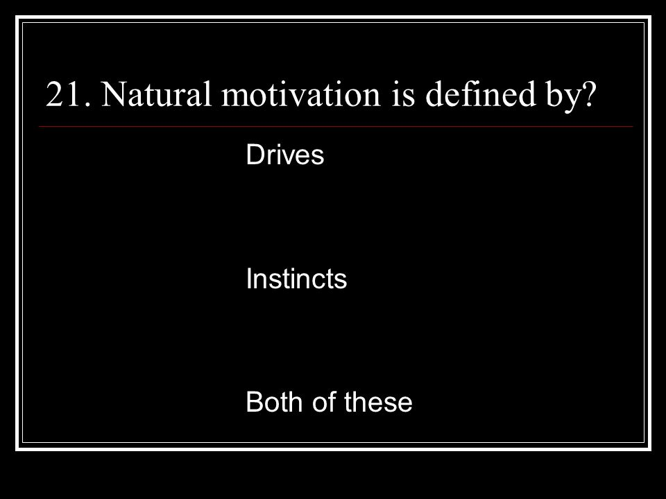 21. Natural motivation is defined by Drives Instincts Both of these