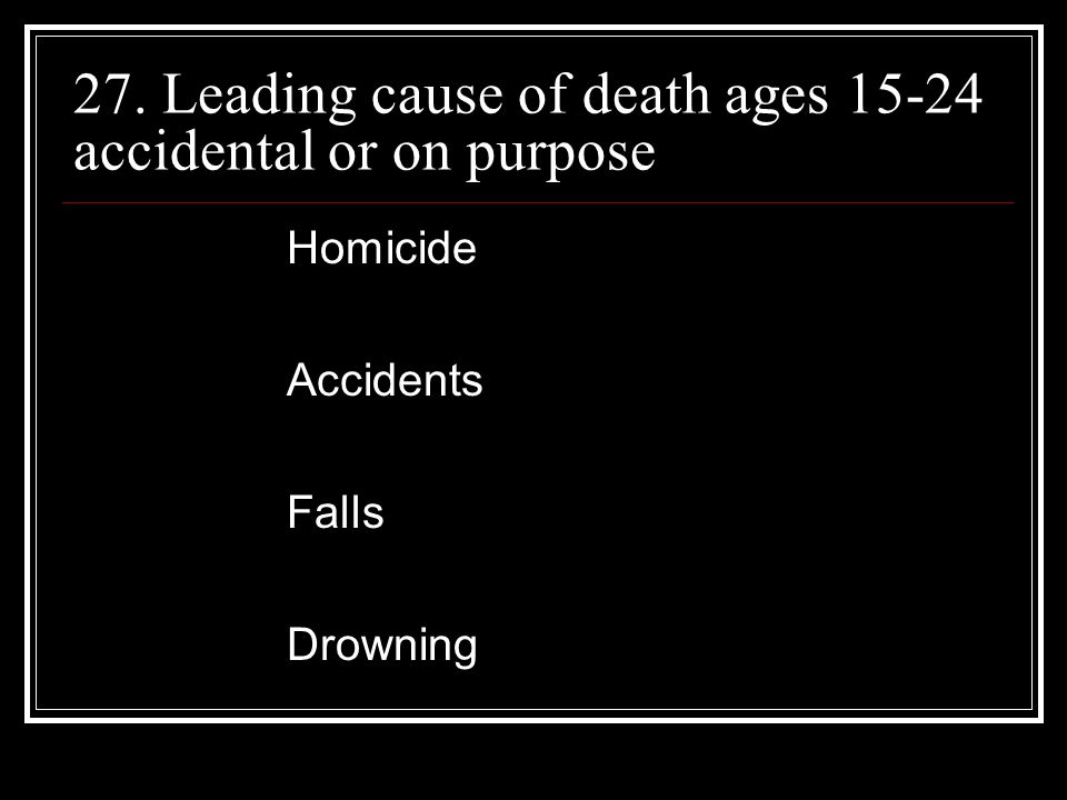 27. Leading cause of death ages accidental or on purpose Homicide Accidents Falls Drowning