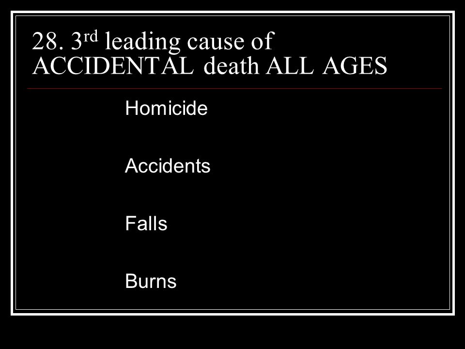 28. 3 rd leading cause of ACCIDENTAL death ALL AGES Homicide Accidents Falls Burns