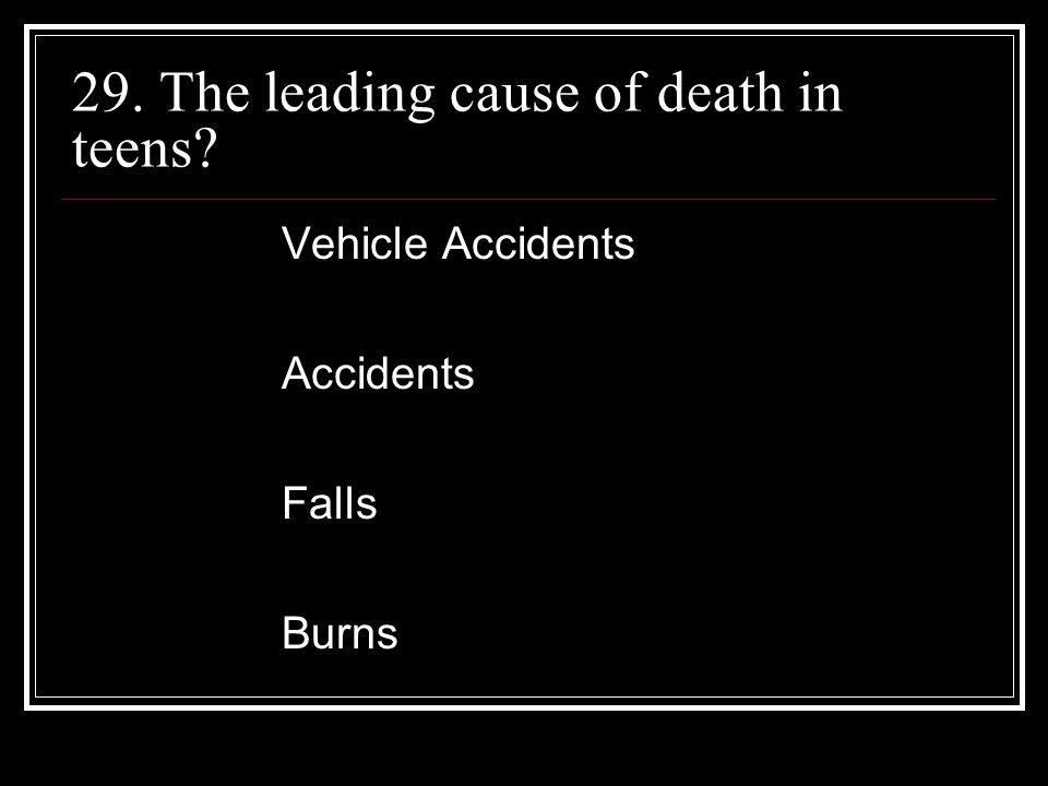 29. The leading cause of death in teens Vehicle Accidents Accidents Falls Burns
