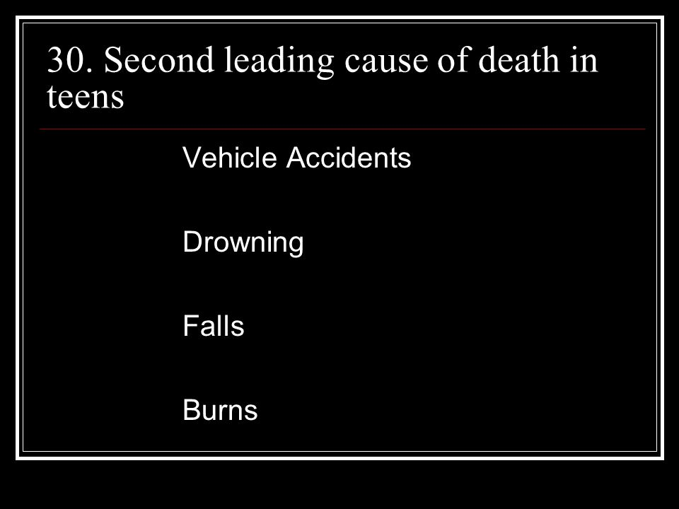 30. Second leading cause of death in teens Vehicle Accidents Drowning Falls Burns