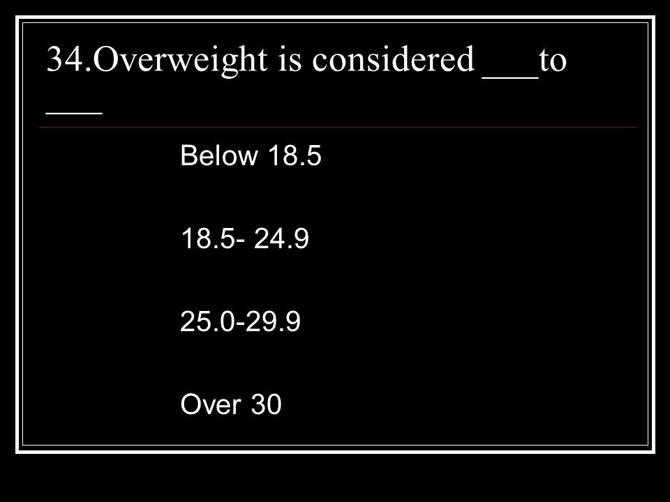 34.Overweight is considered ___to ___ Below Over 30