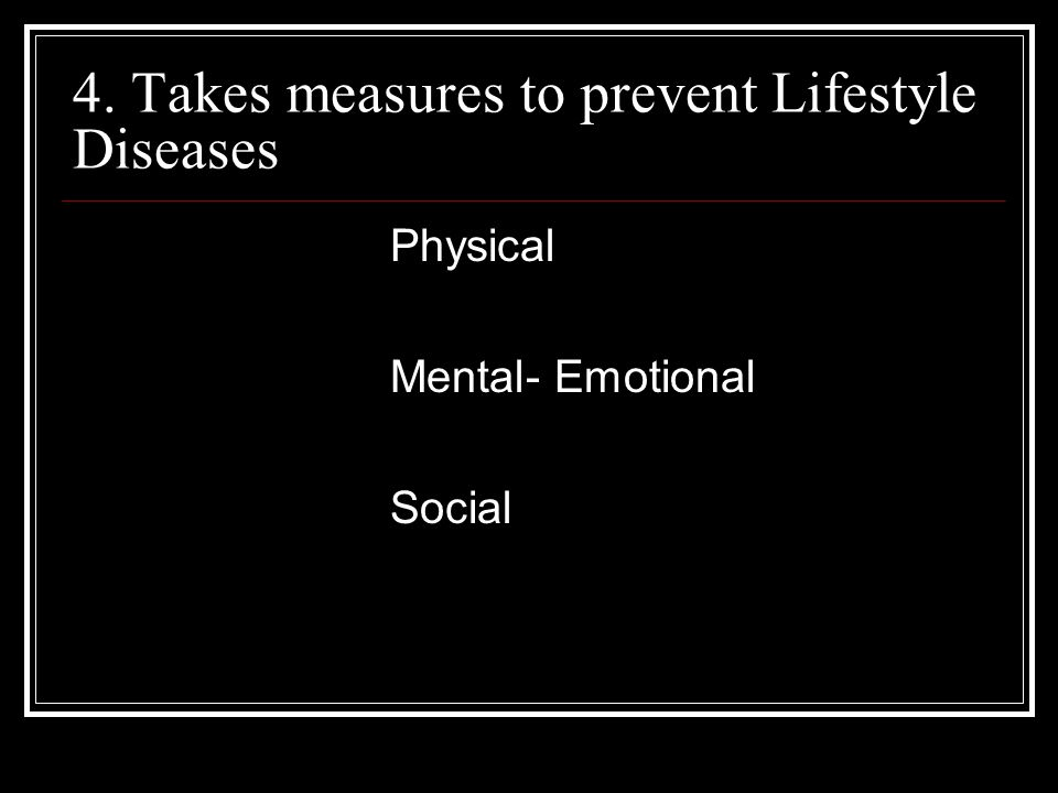 4. Takes measures to prevent Lifestyle Diseases Physical Mental- Emotional Social