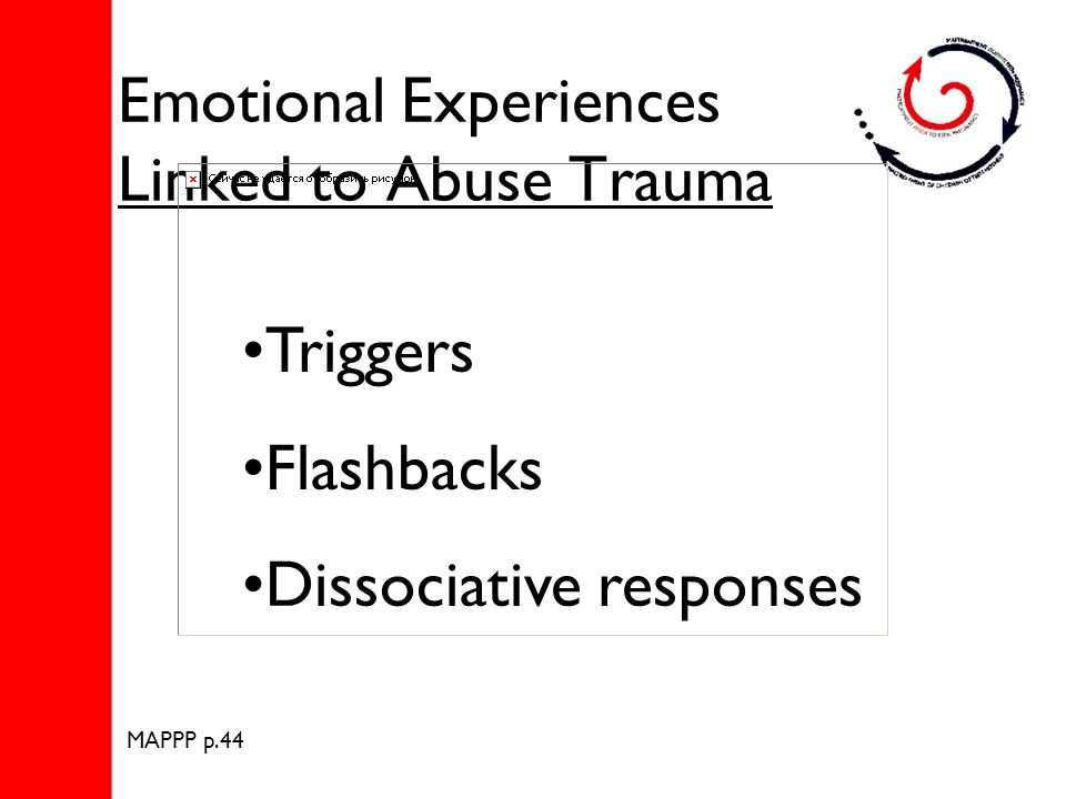 Emotional Experiences Linked to Abuse Trauma Triggers Flashbacks Dissociative responses MAPPP p.44