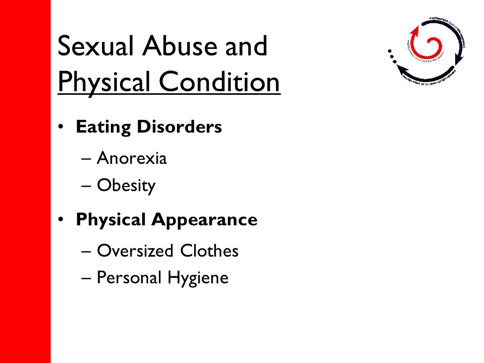 Sexual Abuse and Physical Condition Eating Disorders –Anorexia –Obesity Physical Appearance –Oversized Clothes –Personal Hygiene