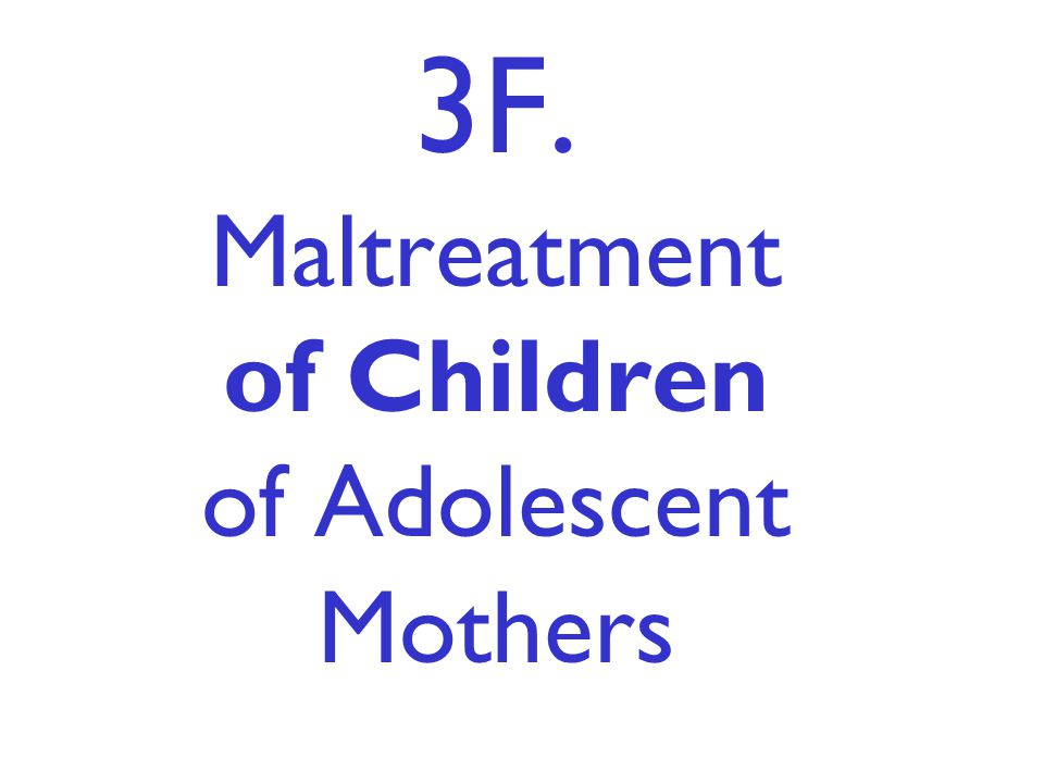 3F. Maltreatment of Children of Adolescent Mothers