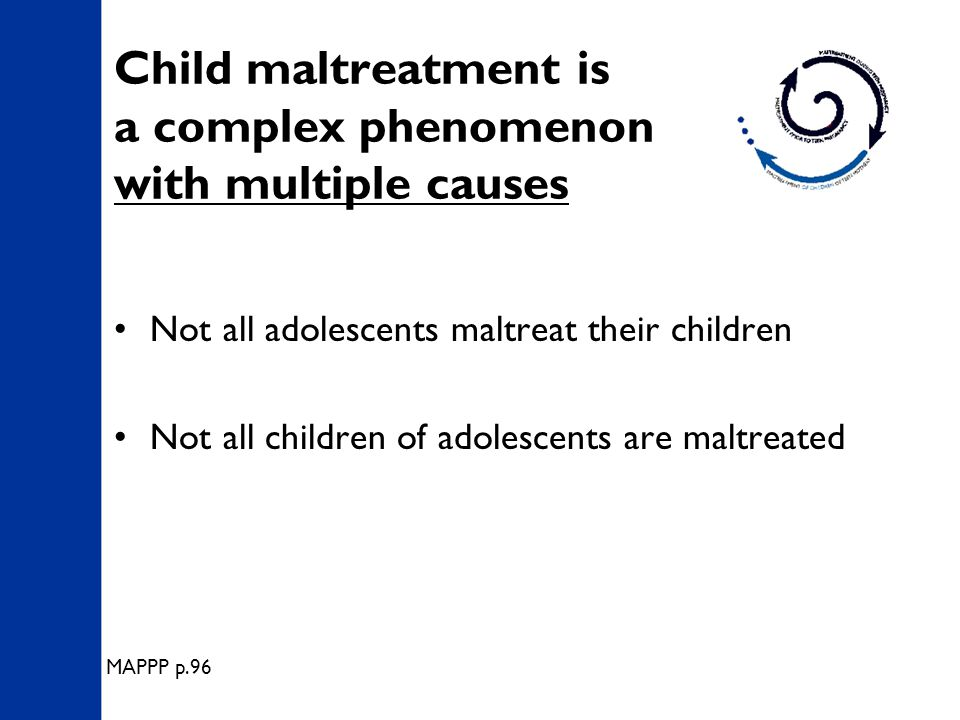 Child maltreatment is a complex phenomenon with multiple causes Not all adolescents maltreat their children Not all children of adolescents are maltreated MAPPP p.96