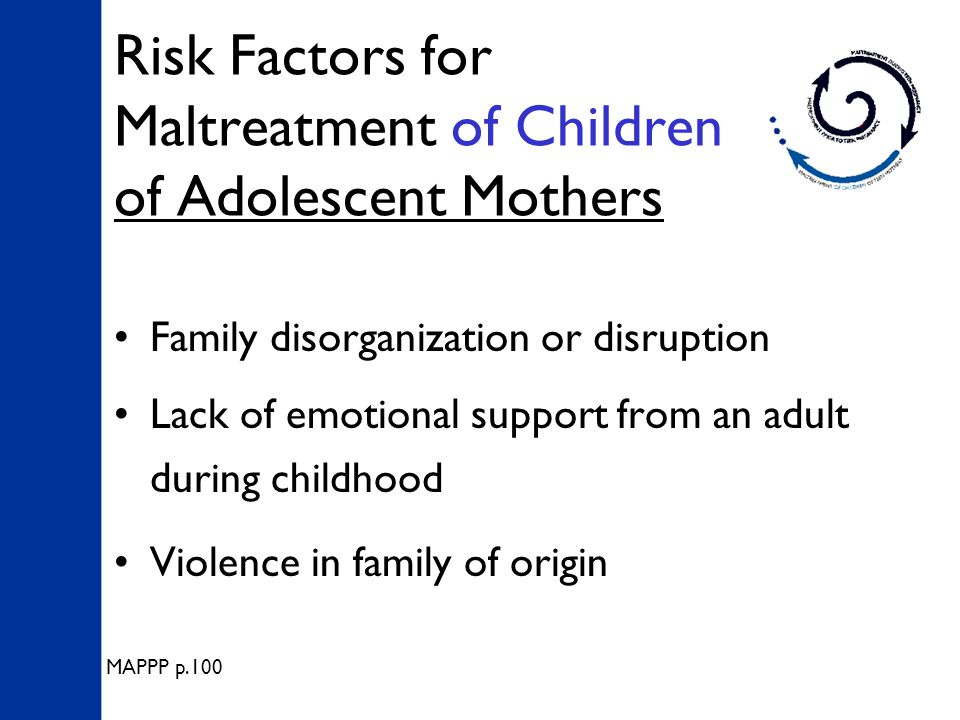 Risk Factors for Maltreatment of Children of Adolescent Mothers Family disorganization or disruption Lack of emotional support from an adult during childhood Violence in family of origin MAPPP p.100