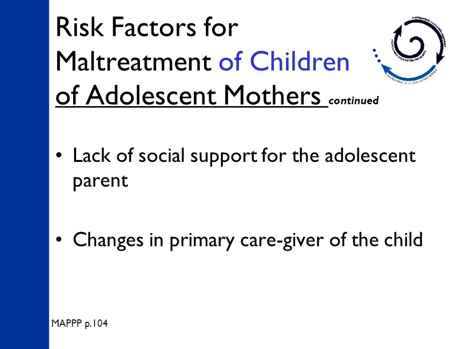 Risk Factors for Maltreatment of Children of Adolescent Mothers continued Lack of social support for the adolescent parent Changes in primary care-giver of the child MAPPP p.104