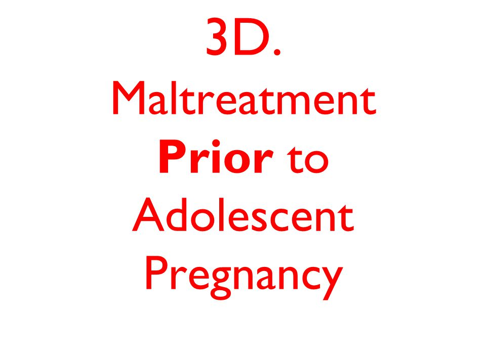3D. Maltreatment Prior to Adolescent Pregnancy