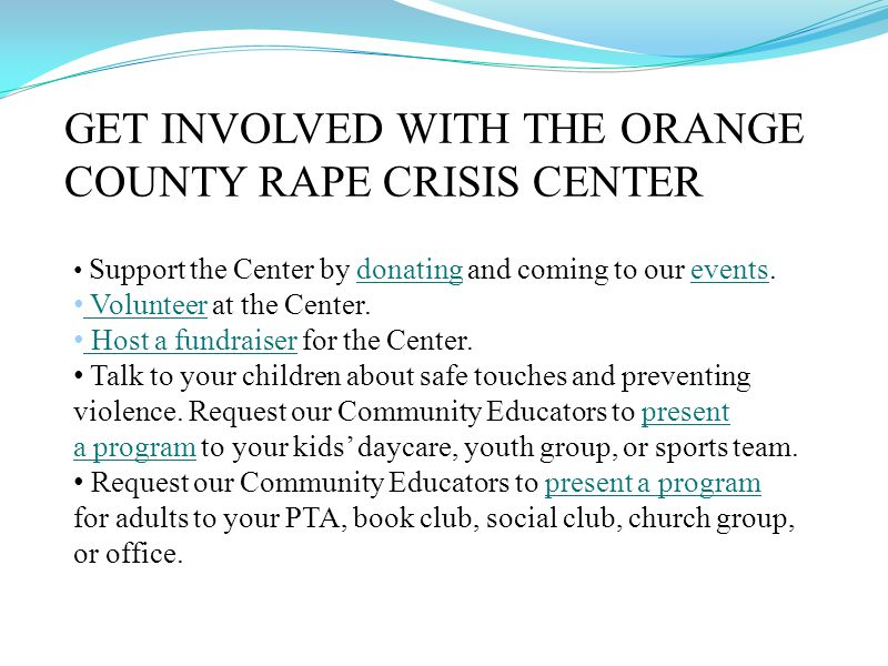 GET INVOLVED WITH THE ORANGE COUNTY RAPE CRISIS CENTER Support the Center by donating and coming to our events.donatingevents Volunteer at the Center.