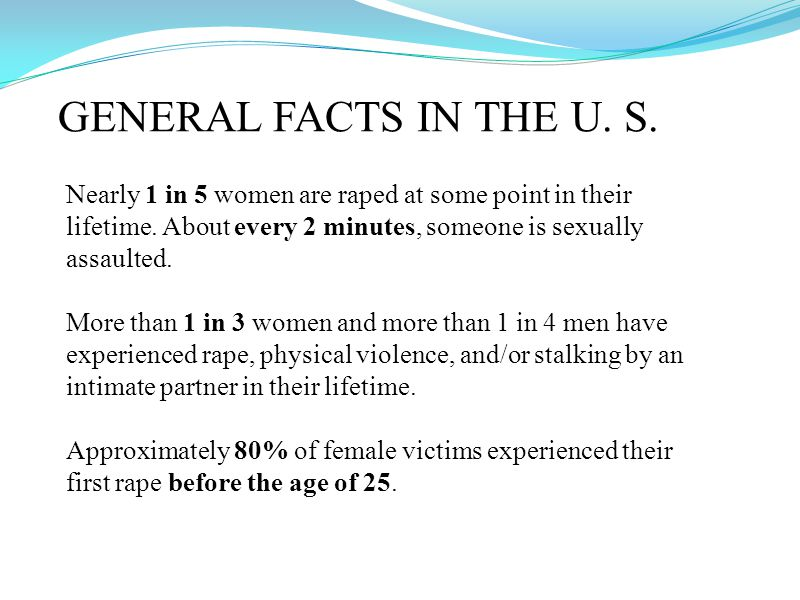 GENERAL FACTS IN THE U. S. Nearly 1 in 5 women are raped at some point in their lifetime.