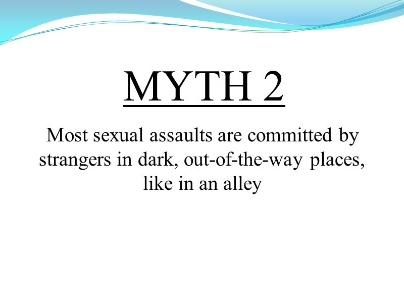 MYTH 2 Most sexual assaults are committed by strangers in dark, out-of-the-way places, like in an alley