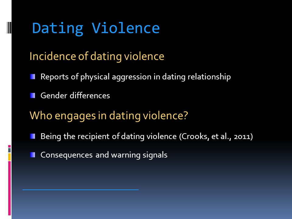 Dating Violence Incidence of dating violence Reports of physical aggression in dating relationship Gender differences Who engages in dating violence.