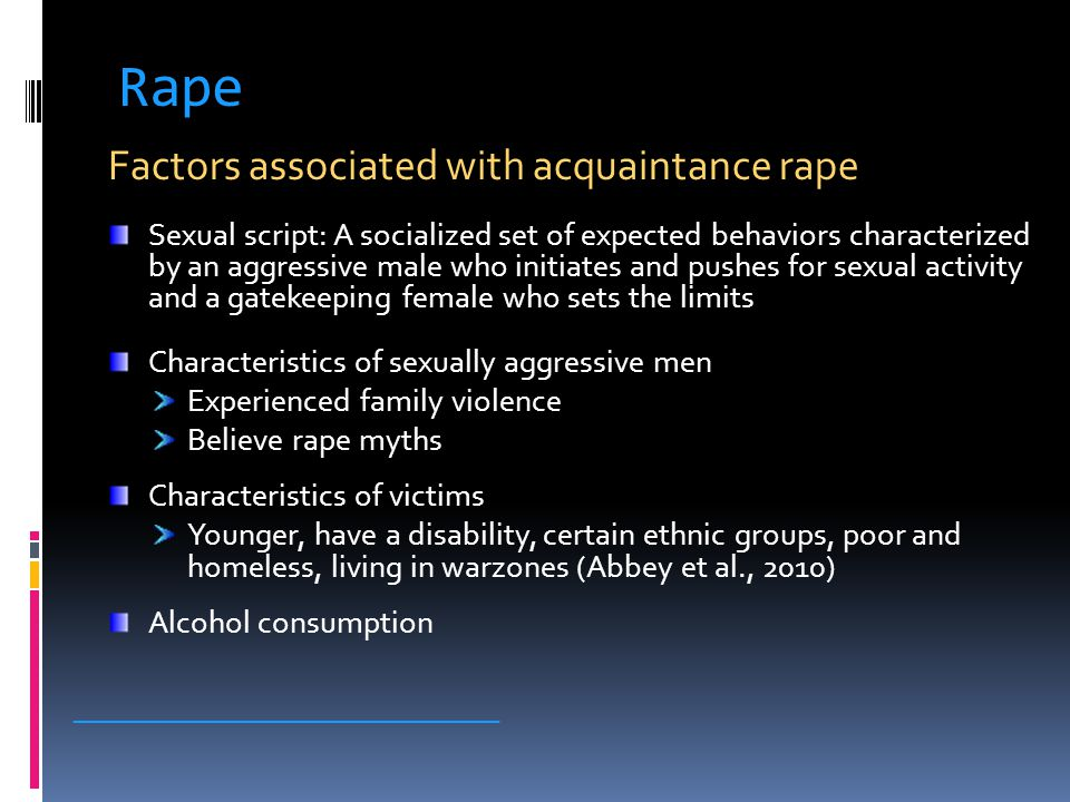 Rape Factors associated with acquaintance rape Sexual script: A socialized set of expected behaviors characterized by an aggressive male who initiates and pushes for sexual activity and a gatekeeping female who sets the limits Characteristics of sexually aggressive men Experienced family violence Believe rape myths Characteristics of victims Younger, have a disability, certain ethnic groups, poor and homeless, living in warzones (Abbey et al., 2010) Alcohol consumption _____________________________