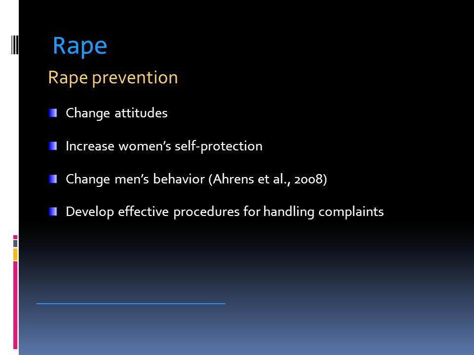 Rape Rape prevention Change attitudes Increase women's self-protection Change men's behavior (Ahrens et al., 2008) Develop effective procedures for handling complaints _____________________________