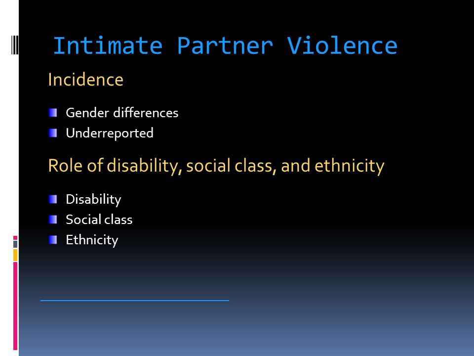 Intimate Partner Violence Incidence Gender differences Underreported Role of disability, social class, and ethnicity Disability Social class Ethnicity _____________________________