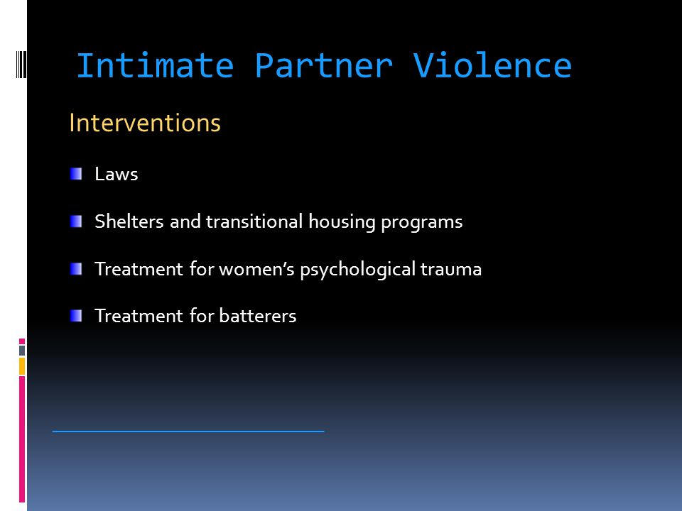 Intimate Partner Violence Interventions Laws Shelters and transitional housing programs Treatment for women's psychological trauma Treatment for batterers _____________________________