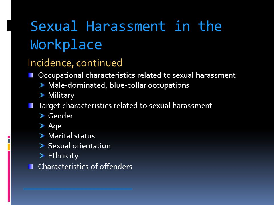 Sexual Harassment in the Workplace Incidence, continued Occupational characteristics related to sexual harassment Male-dominated, blue-collar occupations Military Target characteristics related to sexual harassment Gender Age Marital status Sexual orientation Ethnicity Characteristics of offenders _____________________________