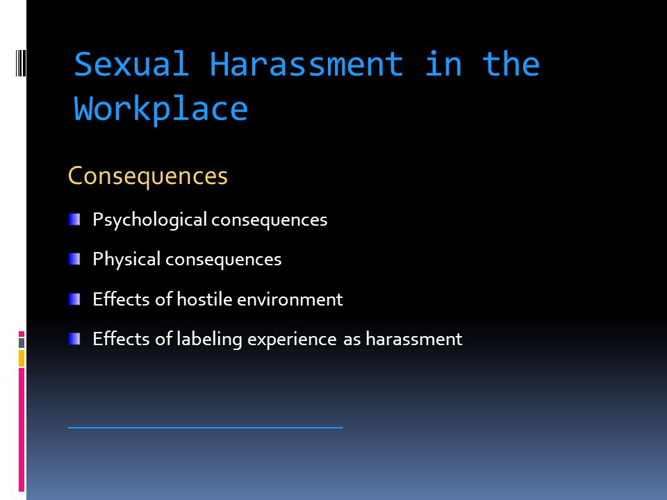 Sexual Harassment in the Workplace Consequences Psychological consequences Physical consequences Effects of hostile environment Effects of labeling experience as harassment ______________________________