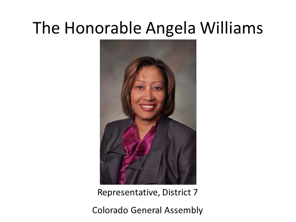 The Honorable Angela Williams Representative, District 7 Colorado General Assembly