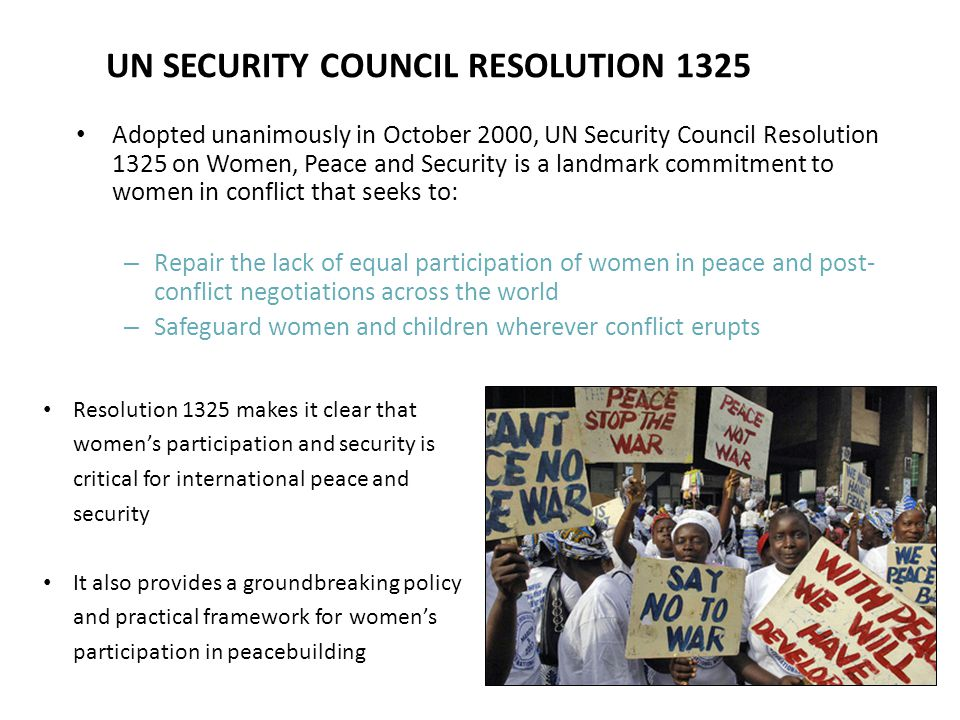 UN SECURITY COUNCIL RESOLUTION 1325 Adopted unanimously in October 2000, UN Security Council Resolution 1325 on Women, Peace and Security is a landmark commitment to women in conflict that seeks to: – Repair the lack of equal participation of women in peace and post- conflict negotiations across the world – Safeguard women and children wherever conflict erupts Resolution 1325 makes it clear that women's participation and security is critical for international peace and security It also provides a groundbreaking policy and practical framework for women's participation in peacebuilding