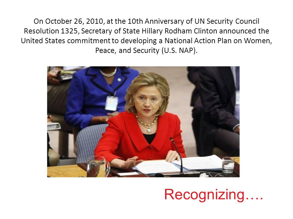 On October 26, 2010, at the 10th Anniversary of UN Security Council Resolution 1325, Secretary of State Hillary Rodham Clinton announced the United States commitment to developing a National Action Plan on Women, Peace, and Security (U.S.