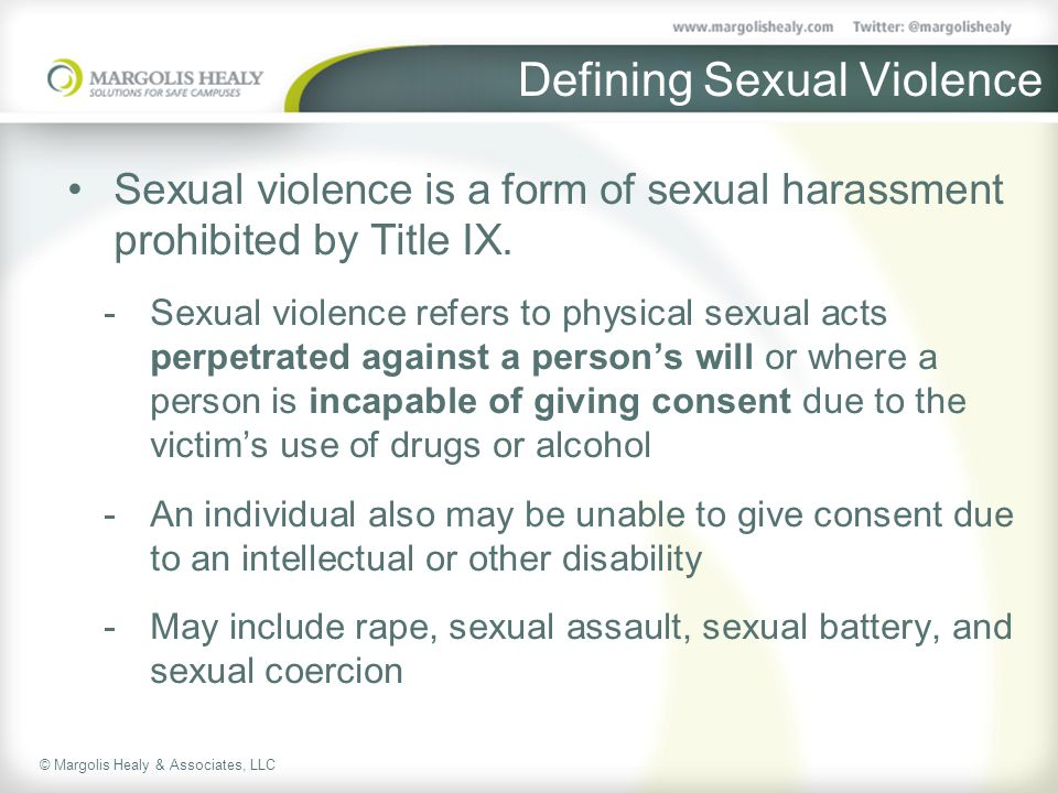 © Margolis Healy & Associates, LLC Defining Sexual Violence Sexual violence is a form of sexual harassment prohibited by Title IX.