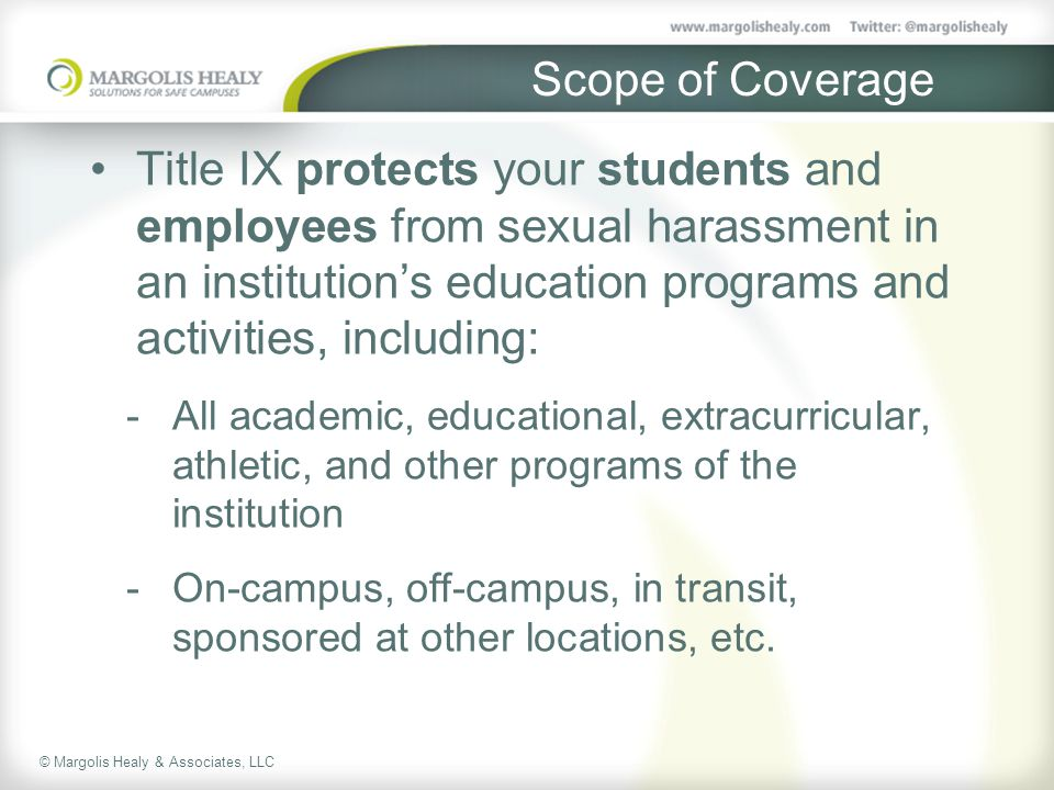 © Margolis Healy & Associates, LLC Scope of Coverage Title IX protects your students and employees from sexual harassment in an institution's education programs and activities, including:  All academic, educational, extracurricular, athletic, and other programs of the institution  On-campus, off-campus, in transit, sponsored at other locations, etc.