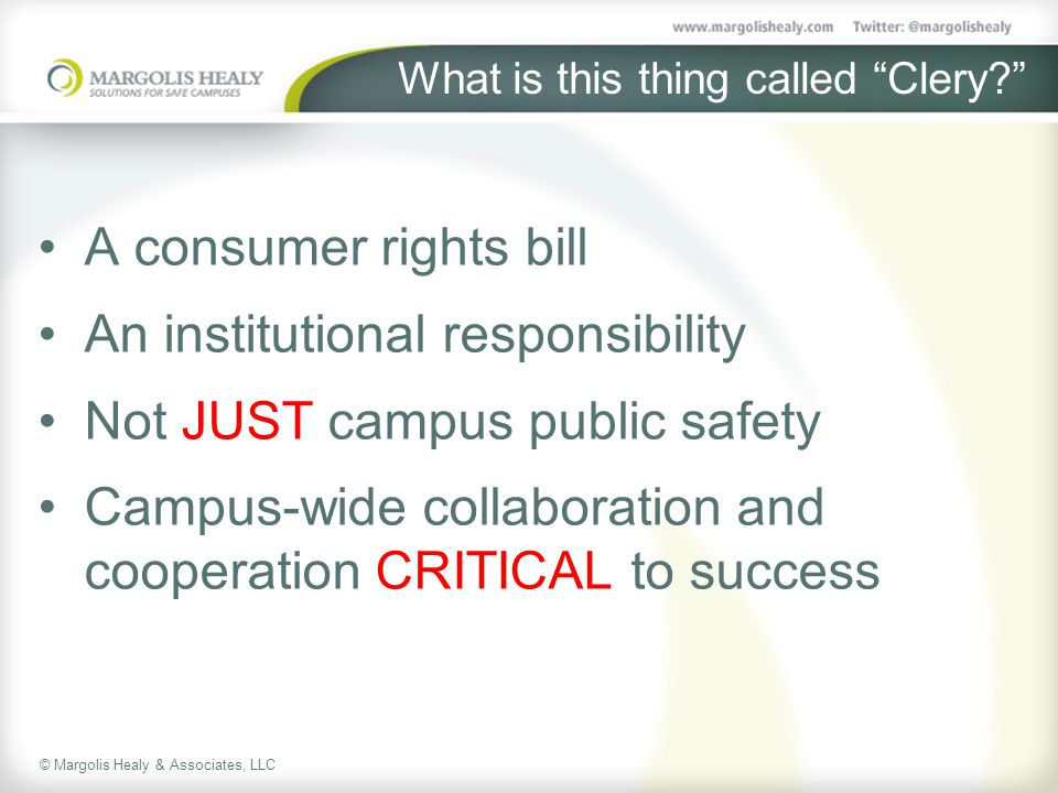 © Margolis Healy & Associates, LLC What is this thing called Clery A consumer rights bill An institutional responsibility Not JUST campus public safety Campus-wide collaboration and cooperation CRITICAL to success