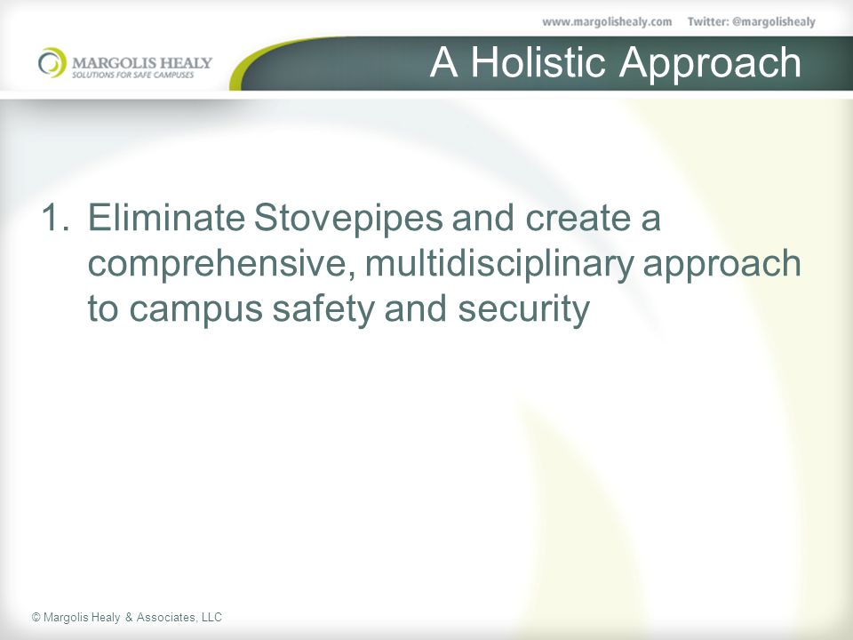 © Margolis Healy & Associates, LLC A Holistic Approach 1.Eliminate Stovepipes and create a comprehensive, multidisciplinary approach to campus safety and security