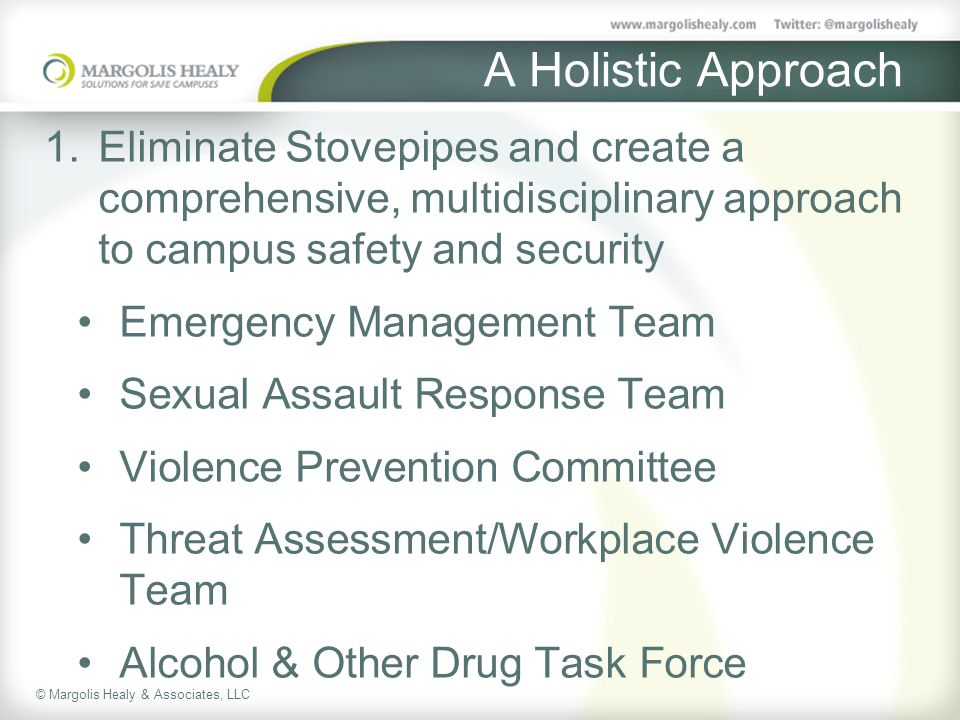 © Margolis Healy & Associates, LLC A Holistic Approach 1.Eliminate Stovepipes and create a comprehensive, multidisciplinary approach to campus safety and security Emergency Management Team Sexual Assault Response Team Violence Prevention Committee Threat Assessment/Workplace Violence Team Alcohol & Other Drug Task Force