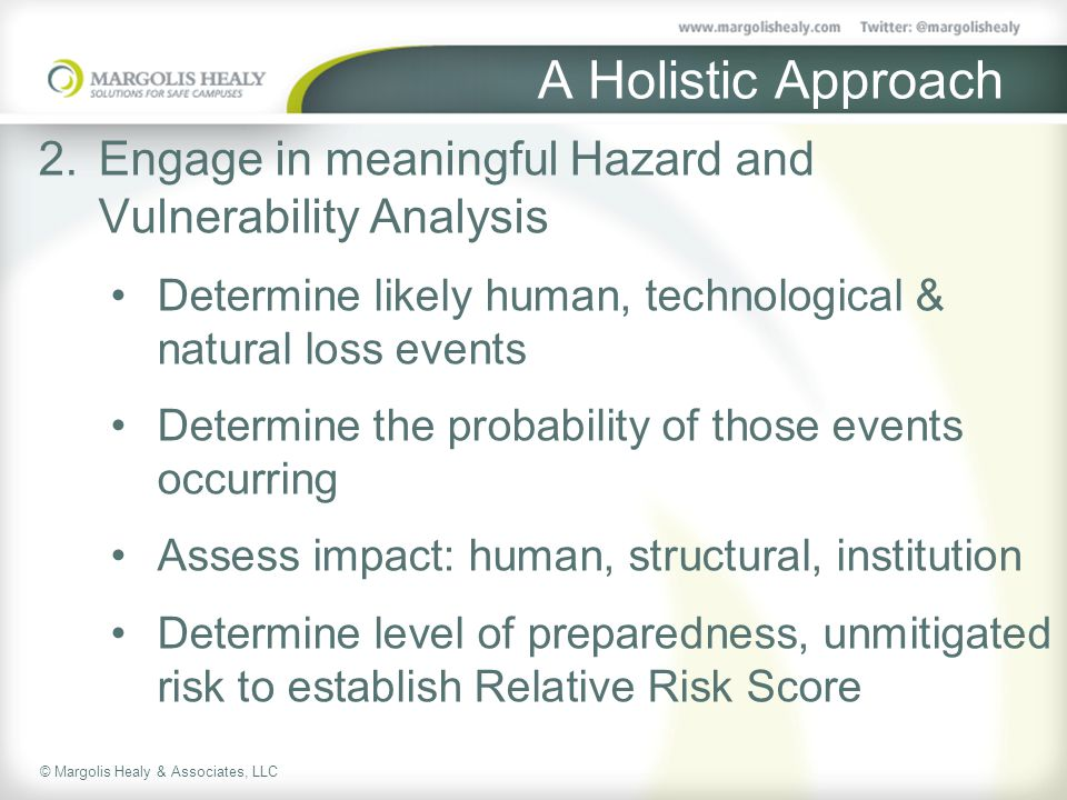 © Margolis Healy & Associates, LLC A Holistic Approach 2.Engage in meaningful Hazard and Vulnerability Analysis Determine likely human, technological & natural loss events Determine the probability of those events occurring Assess impact: human, structural, institution Determine level of preparedness, unmitigated risk to establish Relative Risk Score