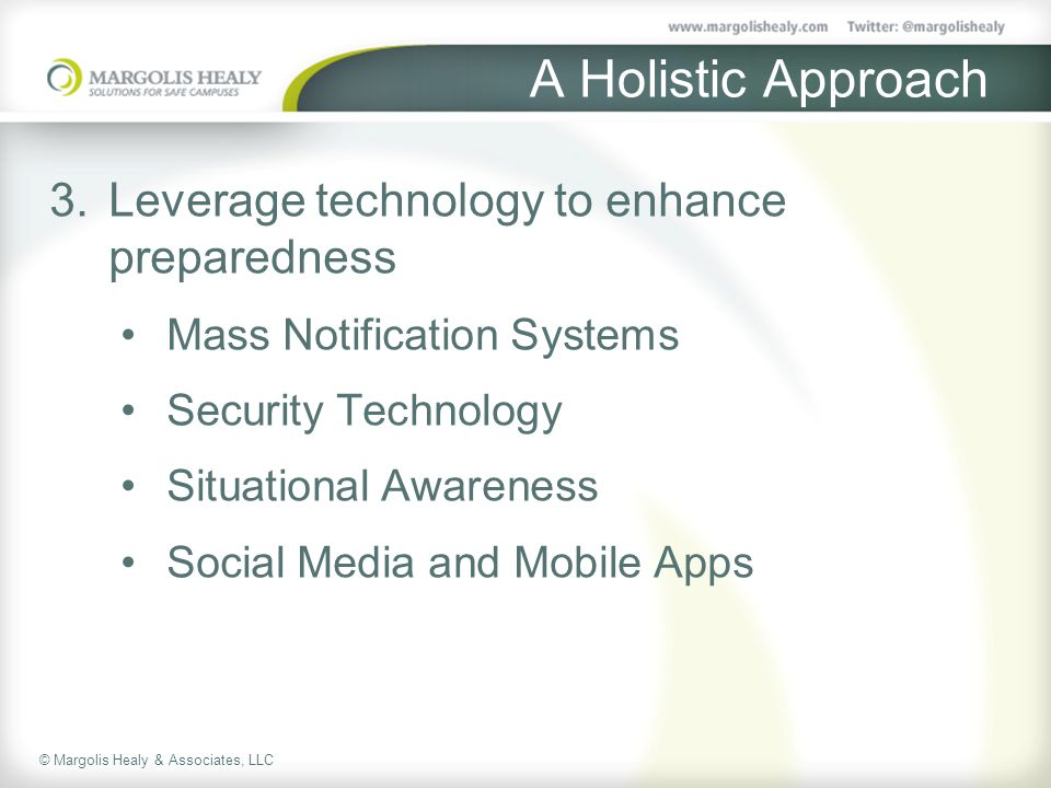 © Margolis Healy & Associates, LLC A Holistic Approach 3.Leverage technology to enhance preparedness Mass Notification Systems Security Technology Situational Awareness Social Media and Mobile Apps