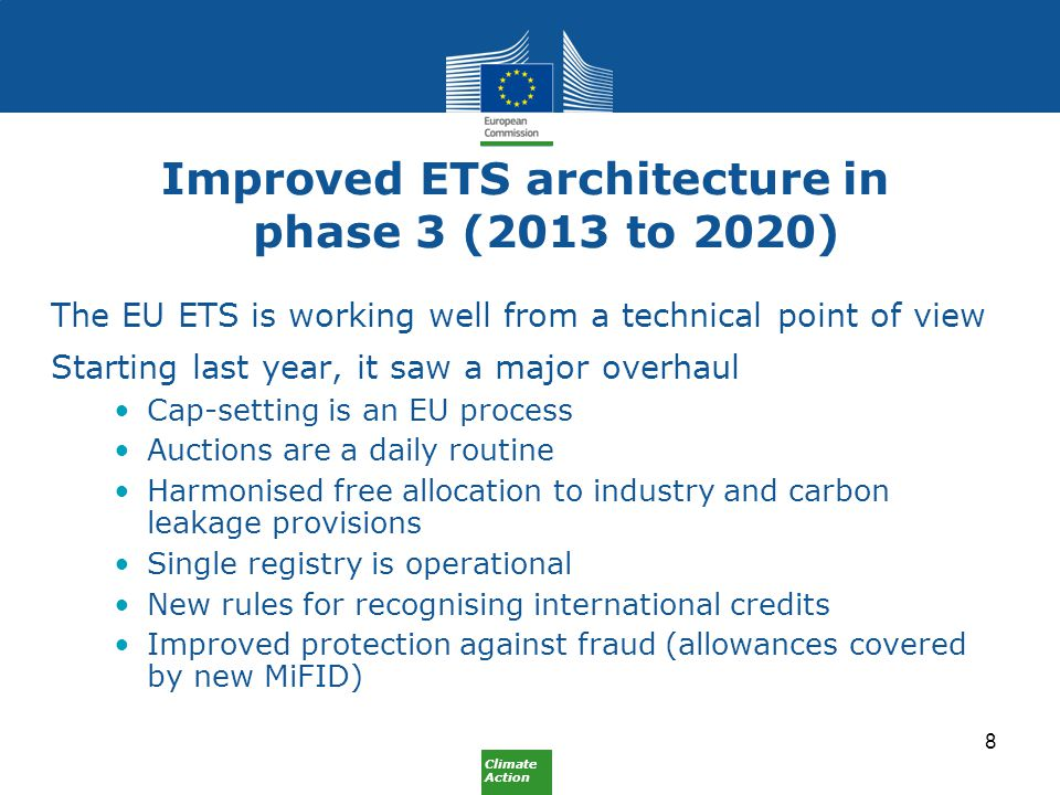 Climate Action Improved ETS architecture in phase 3 (2013 to 2020) The EU ETS is working well from a technical point of view Starting last year, it saw a major overhaul Cap-setting is an EU process Auctions are a daily routine Harmonised free allocation to industry and carbon leakage provisions Single registry is operational New rules for recognising international credits Improved protection against fraud (allowances covered by new MiFID) 8