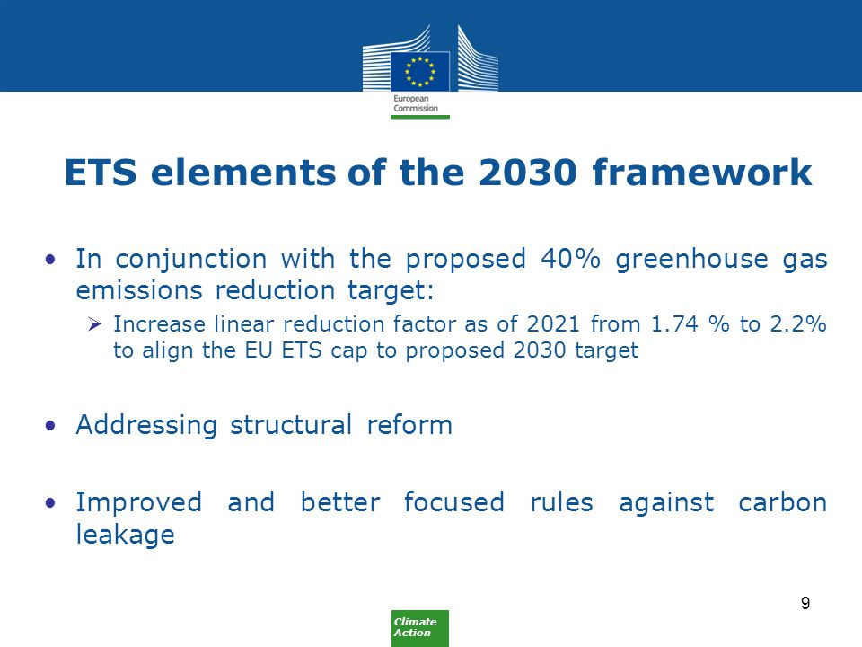 Climate Action ETS elements of the 2030 framework In conjunction with the proposed 40% greenhouse gas emissions reduction target:  Increase linear reduction factor as of 2021 from 1.74 % to 2.2% to align the EU ETS cap to proposed 2030 target Addressing structural reform Improved and better focused rules against carbon leakage 9