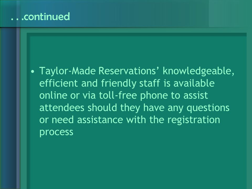 ...continued Taylor-Made Reservations' knowledgeable, efficient and friendly staff is available online or via toll-free phone to assist attendees should they have any questions or need assistance with the registration process