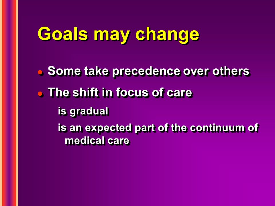 Goals may change l Some take precedence over others l The shift in focus of care is gradual is an expected part of the continuum of medical care l Some take precedence over others l The shift in focus of care is gradual is an expected part of the continuum of medical care