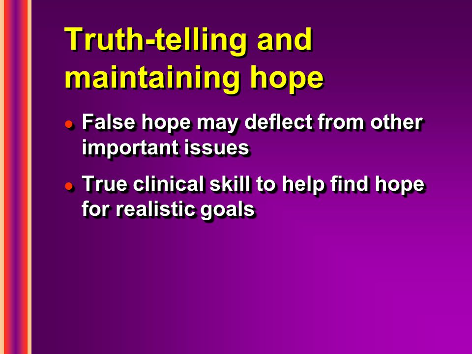Truth-telling and maintaining hope l False hope may deflect from other important issues l True clinical skill to help find hope for realistic goals l False hope may deflect from other important issues l True clinical skill to help find hope for realistic goals