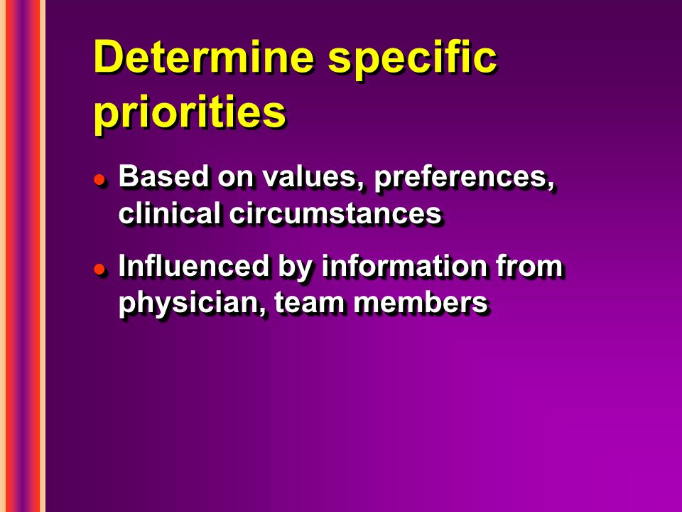 Determine specific priorities l Based on values, preferences, clinical circumstances l Influenced by information from physician, team members l Based on values, preferences, clinical circumstances l Influenced by information from physician, team members