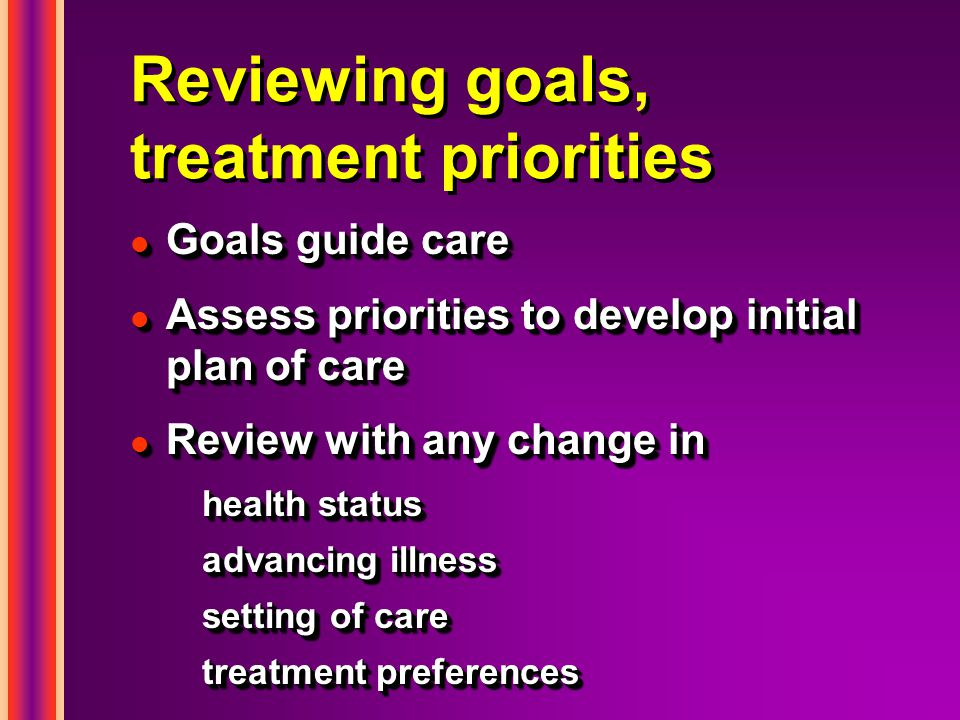 Reviewing goals, treatment priorities l Goals guide care l Assess priorities to develop initial plan of care l Review with any change in health status advancing illness setting of care treatment preferences l Goals guide care l Assess priorities to develop initial plan of care l Review with any change in health status advancing illness setting of care treatment preferences
