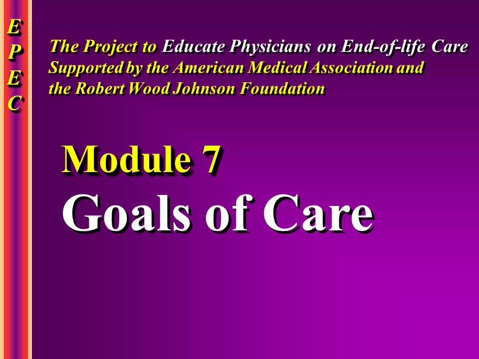 EPECEPECEPECEPEC EPECEPECEPECEPEC Goals of Care Goals of Care Module 7 The Project to Educate Physicians on End-of-life Care Supported by the American Medical Association and the Robert Wood Johnson Foundation