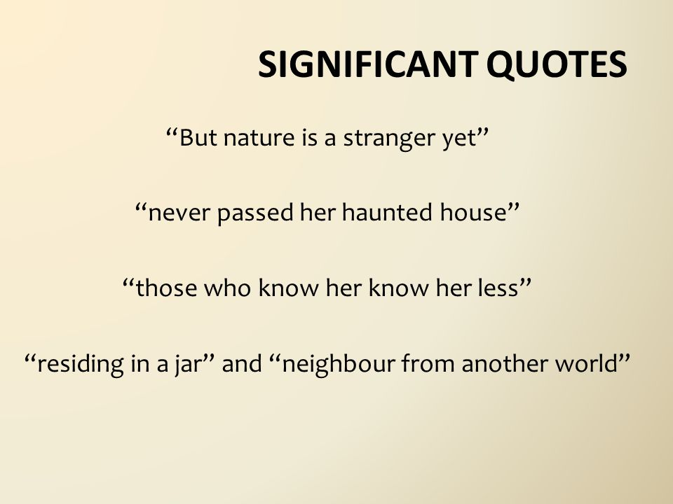 SIGNIFICANT QUOTES But nature is a stranger yet never passed her haunted house those who know her know her less residing in a jar and neighbour from another world