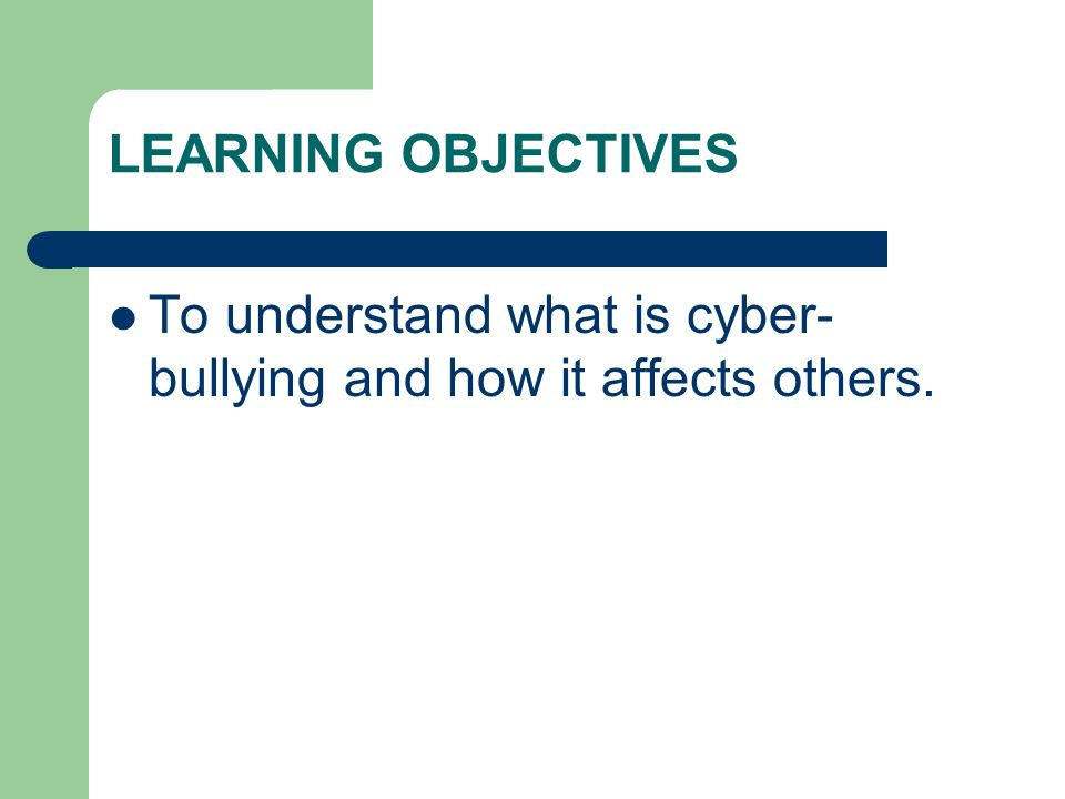 LEARNING OBJECTIVES To understand what is cyber- bullying and how it affects others.